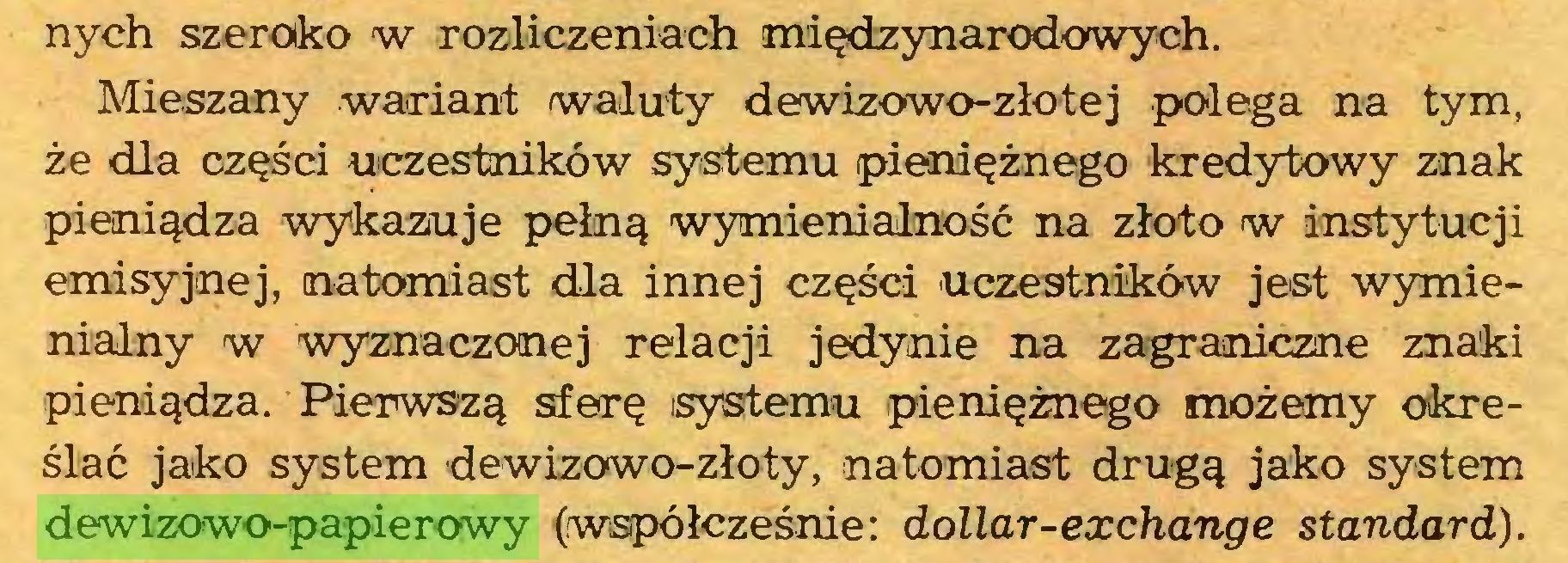 (...) nych szeroko w rozliczeniach międzynarodowych. Mieszany wariant waluty dewizowo-złotej polega na tym, że dla części uczestników systemu pieniężnego kredytowy znak pieniądza wykazuje pełną wymienialność na złoto w instytucji emisyjnej, natomiast dla innej części uczestników jest wymienialny w wyznaczonej relacji jedynie na zagraniczne znaki pieniądza. Pierwszą sferę systemu pieniężnego możemy określać jako system dewizowo-złoty, natomiast drugą jako system dewizowo-papierowy (współcześnie: dollar-exchange standard)...