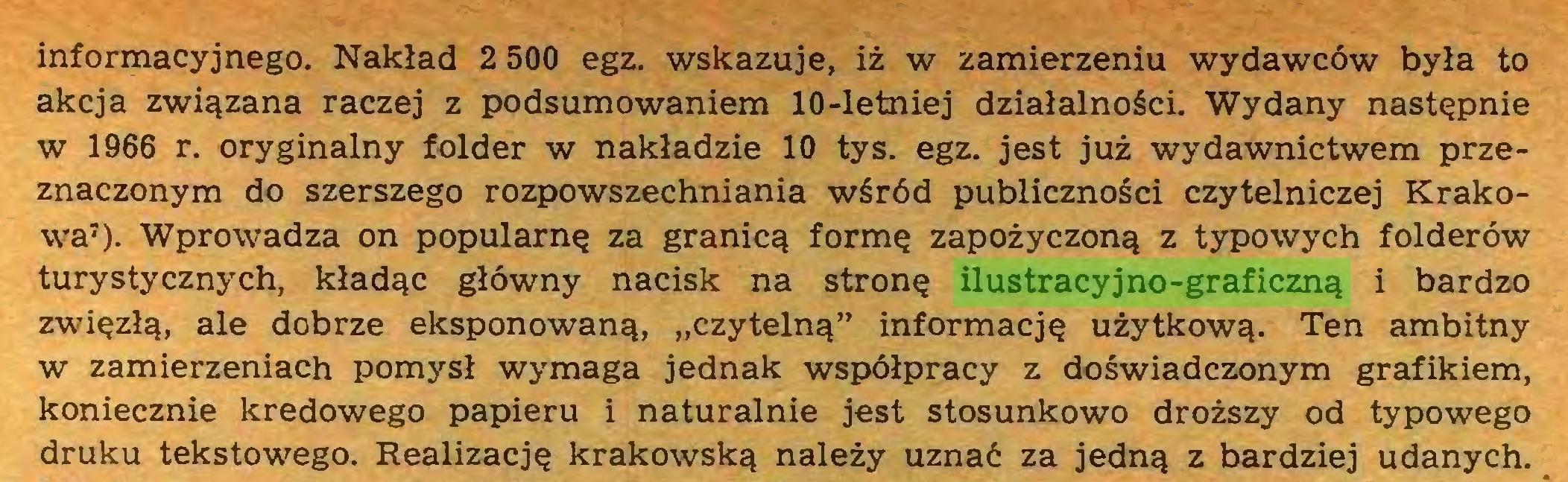 """(...) informacyjnego. Nakład 2 500 egz. wskazuje, iż w zamierzeniu wydawców była to akcja związana raczej z podsumowaniem 10-letniej działalności. Wydany następnie w 1966 r. oryginalny folder w nakładzie 10 tys. egz. jest już wydawnictwem przeznaczonym do szerszego rozpowszechniania wśród publiczności czytelniczej Krakowa7). Wprowadza on popularnę za granicą formę zapożyczoną z typowych folderów turystycznych, kładąc główny nacisk na stronę ilustracyjno-graficzną i bardzo zwięzłą, ale dobrze eksponowaną, """"czytelną"""" informację użytkową. Ten ambitny w zamierzeniach pomysł wymaga jednak współpracy z doświadczonym grafikiem, koniecznie kredowego papieru i naturalnie jest stosunkowo droższy od typowego druku tekstowego. Realizację krakowską należy uznać za jedną z bardziej udanych..."""