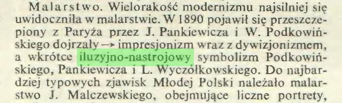 (...) Malarstwo. Wiclorakość modernizmu najsilniej się uwidoczniła w malarstwie. W 1890 pojawił się przeszczepiony z Paryża przez J. Pankiewicza i W. Podkowińskiego dojrzały —> impresjonizm wraz z dywizjonizmem, a wkrótce iluzyjno-nastrojowy symbolizm Podkowińskiego, Pankiewicza i L. Wyczółkowskiego. Do najbardziej typowych zjawisk Młodej Polski należało malarstwo J. Malczewskiego, obejmujące liczne portrety,...