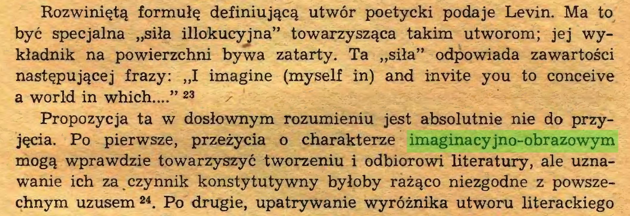 """(...) Rozwiniętą formułę definiującą utwór poetycki podaje Levin. Ma to być specjalna """"siła illokucyjna"""" towarzysząca takim utworom; jej wykładnik na powierzchni bywa zatarty. Ta """"siła"""" odpowiada zawartości następującej frazy: """"I imagine (myself in) and invite you to conceive a world in which..."""" 23 ^ Propozycja ta w dosłownym rozumieniu jest absolutnie nie do przyjęcia. Po pierwsze, przeżycia o charakterze imaginacyjno-obrazowym mogą wprawdzie towarzyszyć tworzeniu i odbiorowi literatury, ale uznawanie ich za czynnik konstytutywny byłoby rażąco niezgodne z powszechnym uzusem 24. Po drugie, upatrywanie wyróżnika utworu literackiego..."""