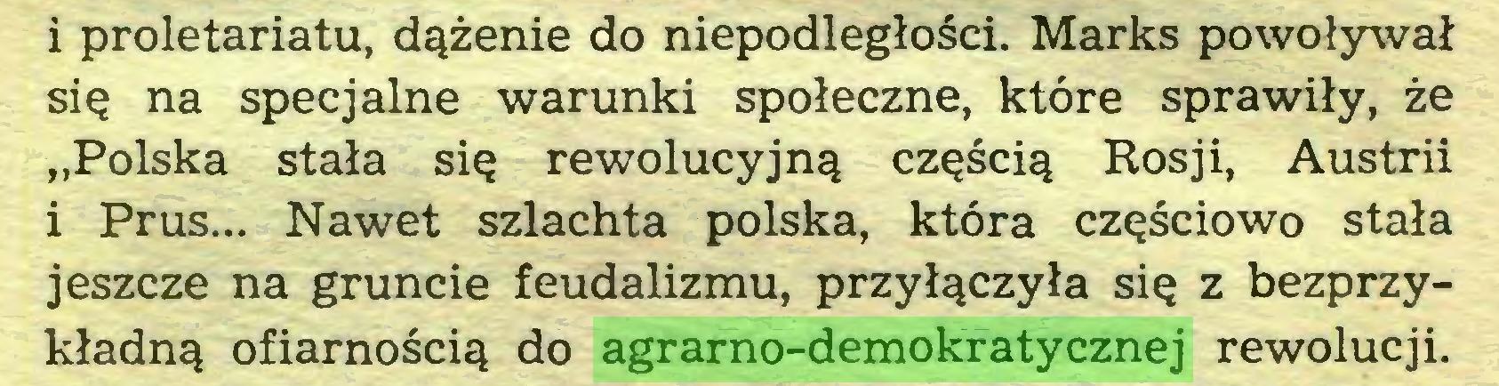 """(...) i proletariatu, dążenie do niepodległości. Marks powoływał się na specjalne warunki społeczne, które sprawiły, że """"Polska stała się rewolucyjną częścią Rosji, Austrii i Prus... Nawet szlachta polska, która częściowo stała jeszcze na gruncie feudalizmu, przyłączyła się z bezprzykładną ofiarnością do agrarno-demokratycznej rewolucji..."""