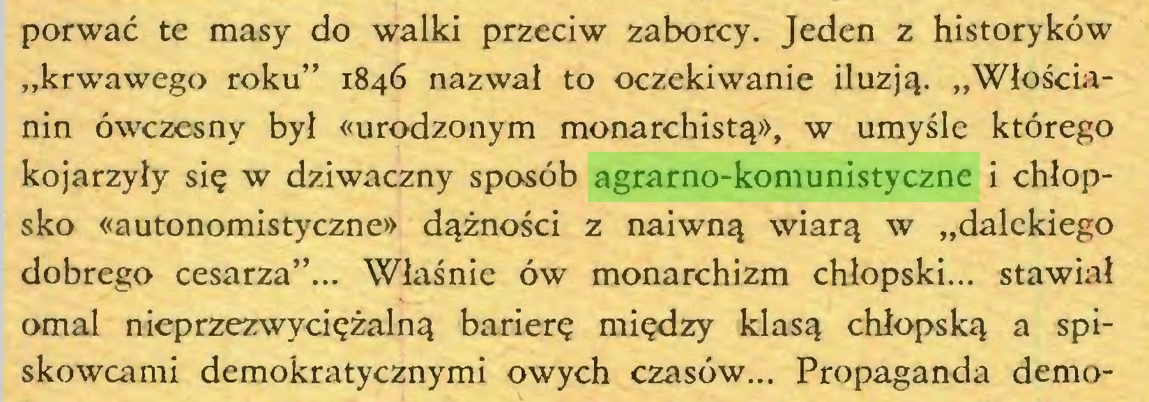 """(...) porwać te masy do walki przeciw zaborcy. Jeden z historyków """"krwawego roku"""" 1846 nazwał to oczekiwanie iluzją. """"Włościanin ówczesny był «urodzonym monarchistą», w umyśle którego kojarzyły się w dziwaczny sposób agrarno-komunistyczne i chłopsko «autonomistyczne» dążności z naiwną wiarą w """"dalekiego dobrego cesarza""""... Właśnie ów monarchizm chłopski... stawiał omal nieprzezwyciężalną barierę między klasą chłopską a spiskowcami demokratycznymi owych czasów... Propaganda demo..."""