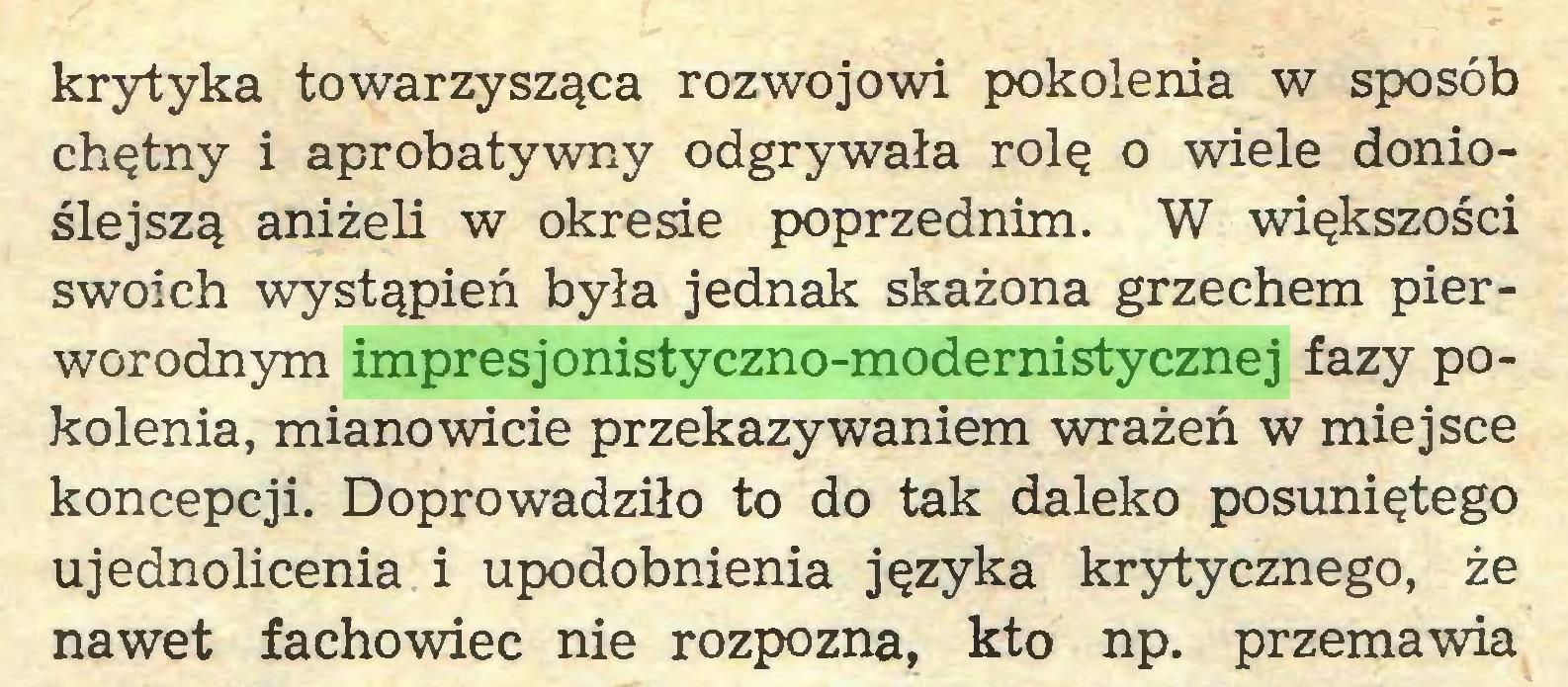 (...) krytyka towarzysząca rozwojowi pokolenia w sposób chętny i aprobatywny odgrywała rolę o wiele donioślejszą aniżeli w okresie poprzednim. W większości swoich wystąpień była jednak skażona grzechem pierworodnym impresjonistyczno-modernistycznej fazy pokolenia, mianowicie przekazywaniem wrażeń w miejsce koncepcji. Doprowadziło to do tak daleko posuniętego ujednolicenia i upodobnienia języka krytycznego, że nawet fachowiec nie rozpozna, kto np. przemawia...