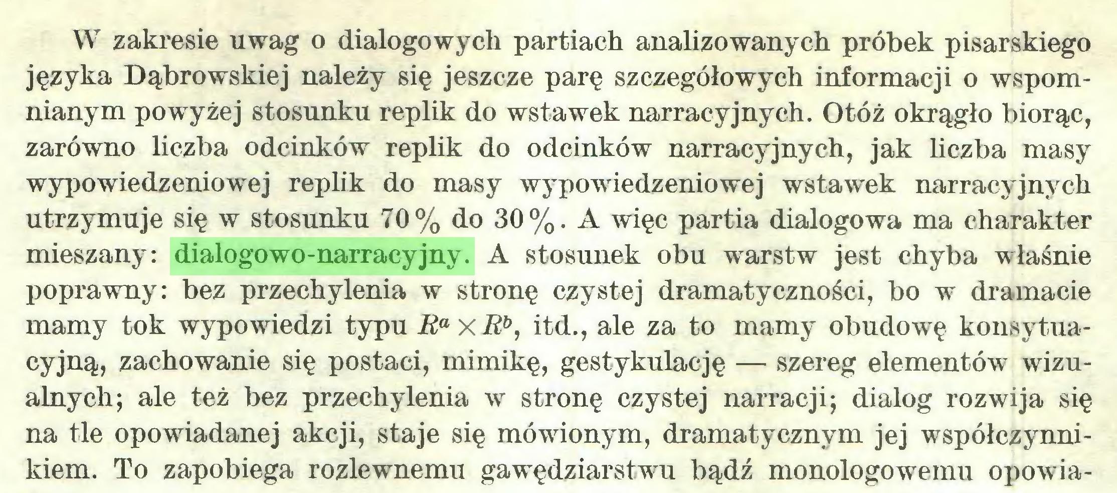 (...) W zakresie uwag o dialogowych partiach analizowanych próbek pisarskiego języka Dąbrowskiej należy się jeszcze parę szczegółowych informacji o wspomnianym powyżej stosunku replik do wstawek narracyjnych. Otóż okrągło biorąc, zarówno liczba odcinków replik do odcinków narracyjnych, jak liczba masy wypowiedzeniowej replik do masy wypowiedzeniowej wstawek narracyjnych utrzymuje się w stosunku 70% do 30%. A więc partia dialogowa ma charakter mieszany: dialogowo-narracyjny. A stosunek obu warstw jest chyba właśnie poprawny: bez przechylenia w stronę czystej dramatyczności, bo w dramacie mamy tok wypowiedzi typu RaxRb, itd., ale za to mamy obudowę konsytuacyjną, zachowanie się postaci, mimikę, gestykulację — szereg elementów wizualnych; ale też bez przechylenia w stronę czystej narracji; dialog rozwija się na tle opowiadanej akcji, staje się mówionym, dramatycznym jej współczynnikiem. To zapobiega rozlewnemu gawędziarstwu bądź monologowemu opowia...
