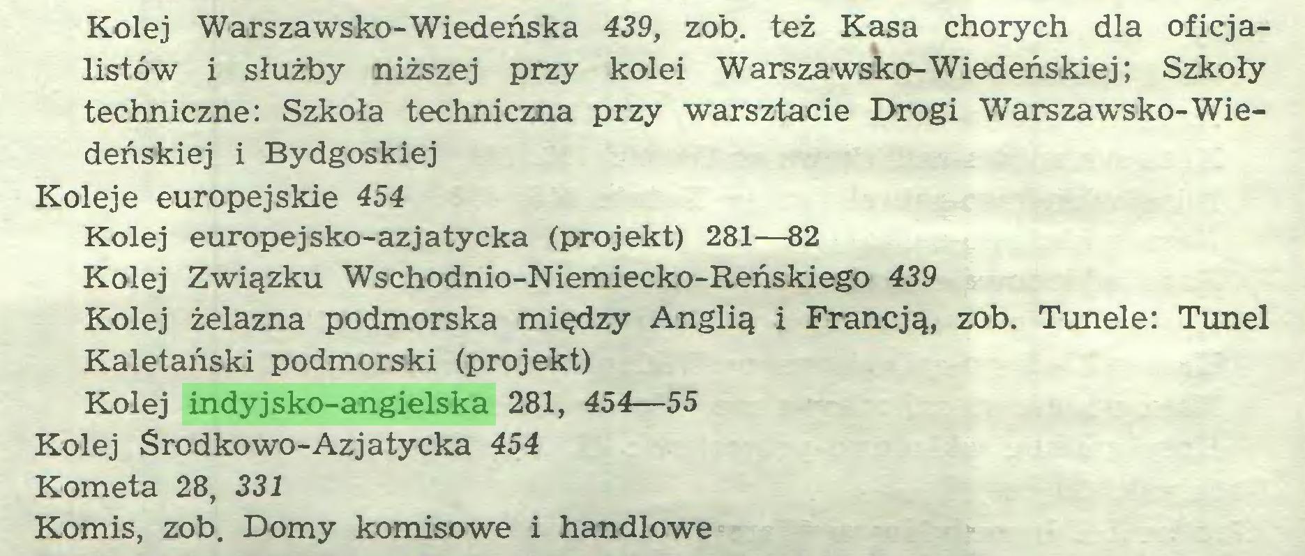 (...) Kolej Warszawsko-Wiedeńska 439, zob. też Kasa chorych dla oficjalistów i służby niższej przy kolei Warszawsko-Wiedeńskiej; Szkoły techniczne: Szkoła techniczna przy warsztacie Drogi Warszawsko-Wiedeńskiej i Bydgoskiej Koleje europejskie 454 Kolej europejsko-azjatycka (projekt) 281—82 Kolej Związku Wschodnio-Niemiecko-Reńskiego 439 Kolej żelazna podmorska między Anglią i Francją, zob. Tunele: Tunel Kaletański podmorski (projekt) Kolej indyjsko-angielska 281, 454—55 Kolej Środkowo-Azjatycka 454 Kometa 28, 331 Komis, zob. Domy komisowe i handlowe...