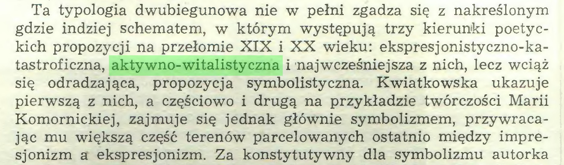(...) Ta typologia dwubiegunowa nie w pełni zgadza się z nakreślonym gdzie indziej schematem, w którym występują trzy kierunki poetyckich propozycji na przełomie XIX i XX wieku: ekspresjonistyczno-katastroficzna, aktywno-witalistyczna i najwcześniejsza z nich, lecz wciąż się odradzająca, propozycja symbolistyczna. Kwiatkowska ukazuje pierwszą z nich, a częściowo i drugą na przykładzie twórczości Marii Komornickiej, zajmuje się jednak głównie symbolizmem, przywracając mu większą część terenów parcelowanych ostatnio między impresjonizm a ekspresjonizm. Za konstytutywny dla symbolizmu autorka...