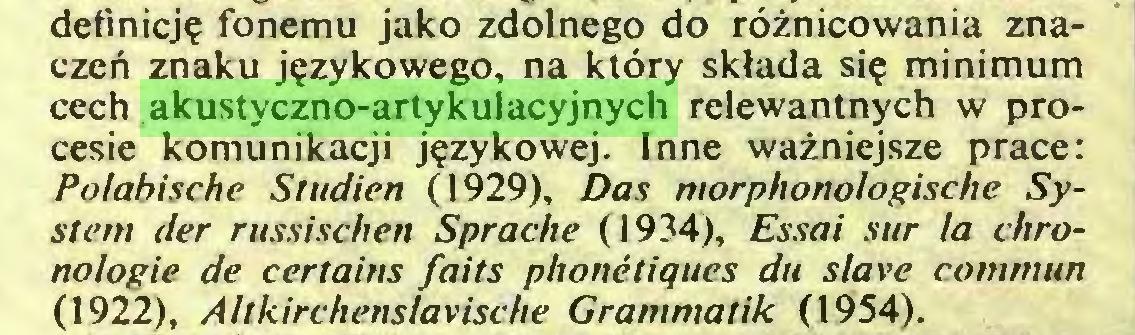 (...) definicję fonemu jako zdolnego do różnicowania znaczeń znaku językowego, na który składa się minimum cech akustyczno-artykulacyjnych relewantnych w procesie komunikacji językowej. Inne ważniejsze prace: Polabische Studien (1929), Das morphonologische System der russischen Sprache (1934), Essai sur la chronologie de certains faits phonétiques du slave commun (1922), Altkirchenslavische Grammatik (1954)...