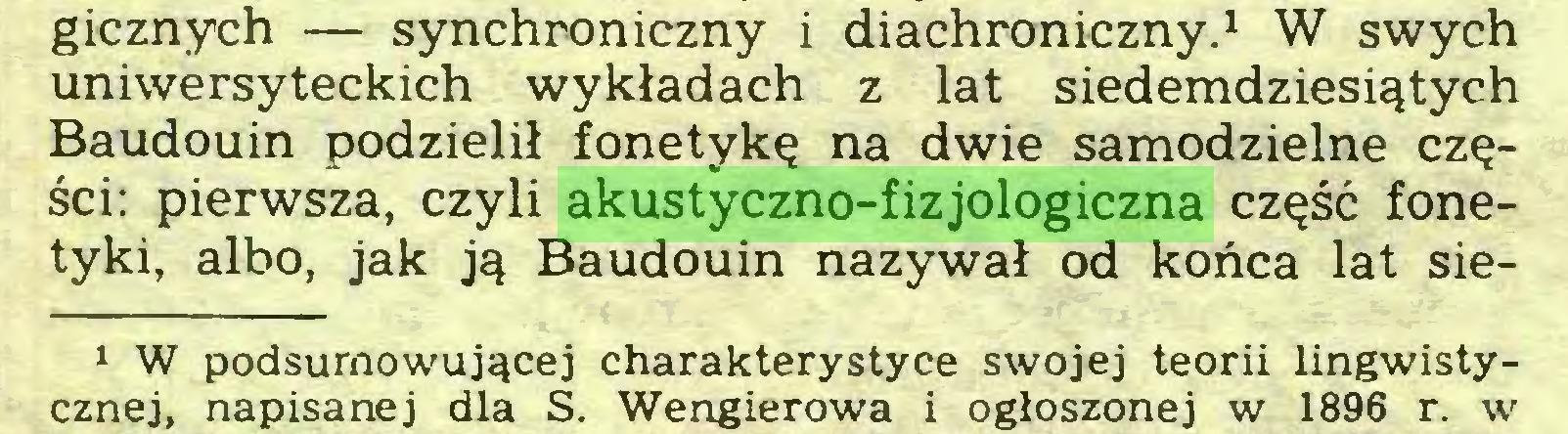 (...) gicznych — synchroniczny i diachroniczny.1 W swych uniwersyteckich wykładach z lat siedemdziesiątych Baudouin podzielił fonetykę na dwie samodzielne części: pierwsza, czyli akustyczno-fizjologiczna część fonetyki, albo, jak ją Baudouin nazywał od końca lat sie1 W podsumowującej charakterystyce swojej teorii lingwistycznej, napisanej dla S. Wengierowa i ogłoszonej w 1896 r. w...