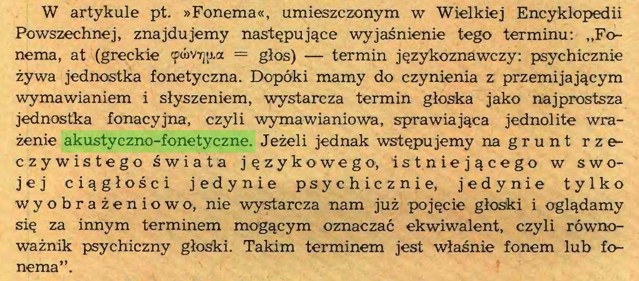 """(...) W artykule pt. »Fonema«, umieszczonym w Wielkiej Encyklopedii Powszechnej, znajdujemy następujące wyjaśnienie tego terminu: """"Fonema, at (greckie ęówirjua = głos) — termin językoznawczy: psychicznie żywa jednostka fonetyczna. Dopóki mamy do czynienia z przemijającym wymawianiem i słyszeniem, wystarcza termin głoska jako najprostsza jednostka fonacyjna, czyli wymawianiowa, sprawiająca jednolite wrażenie akustyczno-fonetyczne. Jeżeli jednak wstępujemy na grunt rzeczywistego świata językowego, istniejącego w swojej ciągłości jedynie psychicznie, jedynie tylko wyobrażeniowo, nie wystarcza nam już pojęcie głoski i oglądamy się za innym terminem mogącym oznaczać ekwiwalent, czyli równoważnik psychiczny głoski. Takim terminem jest właśnie fonem lub fonema""""..."""
