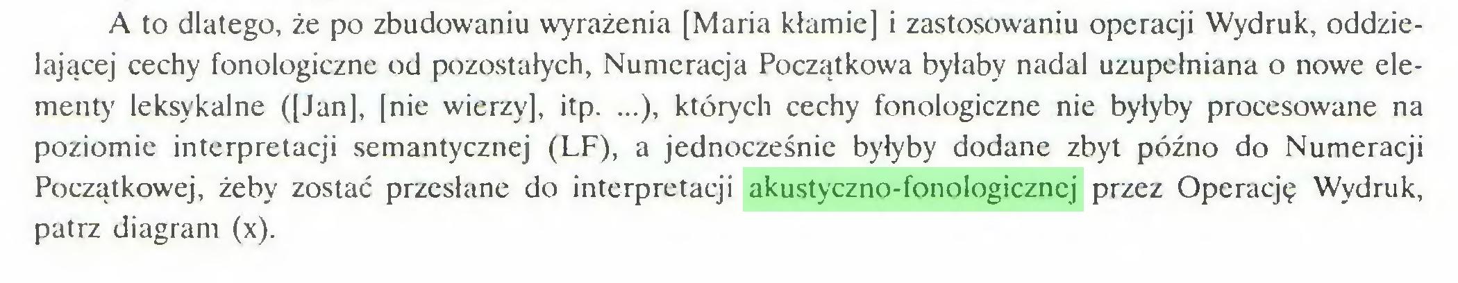 (...) A to dlatego, że po zbudowaniu wyrażenia [Maria kłamie] i zastosowaniu operacji Wydruk, oddzielającej cechy fonologicznc od pozostałych, Numeracja Początkowa byłaby nadal uzupełniana o nowe elementy leksykalne ([Jan], [nie wierzy], itp. ...), których cechy fonologiczne nie byłyby procesowane na poziomie interpretacji semantycznej (LF), a jednocześnie byłyby dodane zbyt późno do Numeracji Początkowej, żeby zostać przesłane do interpretacji akustyczno-fonologicznej przez Operację Wydruk, patrz diagram (x)...