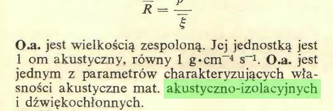 """(...) I 0 .a. jest wielkością zespoloną. Jej jednostką jest 1 om akustyczny, równy 1 g • cm""""4 s_1. 0.a. jest jednym z parametrów charakteryzujących własności akustyczne mat. akustyczno-izolacyjnych i dźwiękochłonnych..."""
