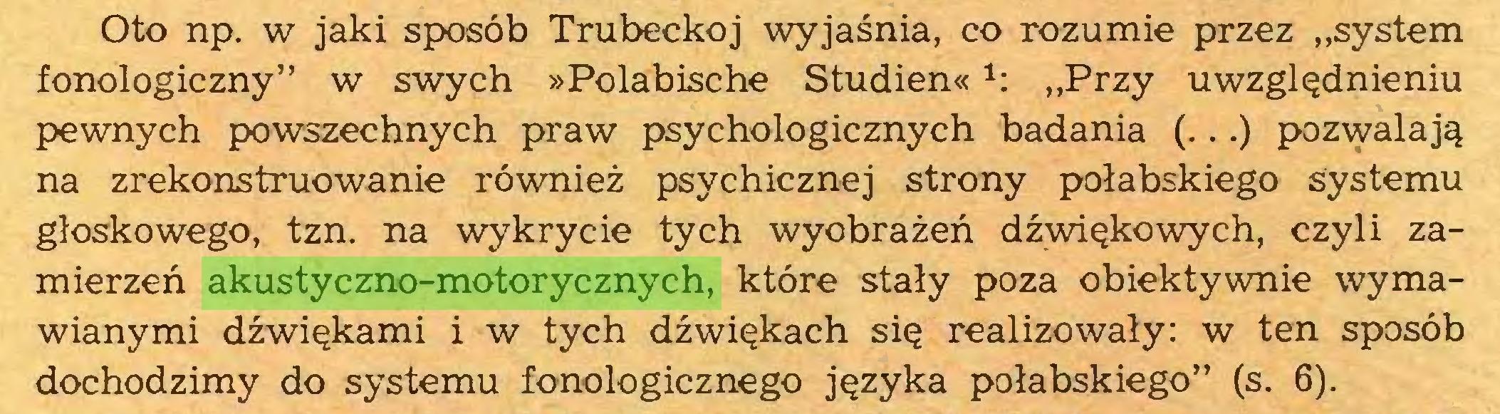 """(...) Oto np. w jaki sposób Trubeckoj wyjaśnia, co rozumie przez """"system fonologiczny"""" w swych »Polabische Studien« *: """"Przy uwzględnieniu pewnych powszechnych praw psychologicznych badania (...) pozwalają na zrekonstruowanie również psychicznej strony połabskiego systemu głoskowego, tzn. na wykrycie tych wyobrażeń dźwiękowych, czyli zamierzeń akustyczno-motorycznych, które stały poza obiektywnie wymawianymi dźwiękami i w tych dźwiękach się realizowały: w ten sposób dochodzimy do systemu fonologicznego języka połabskiego"""" (s. 6)..."""