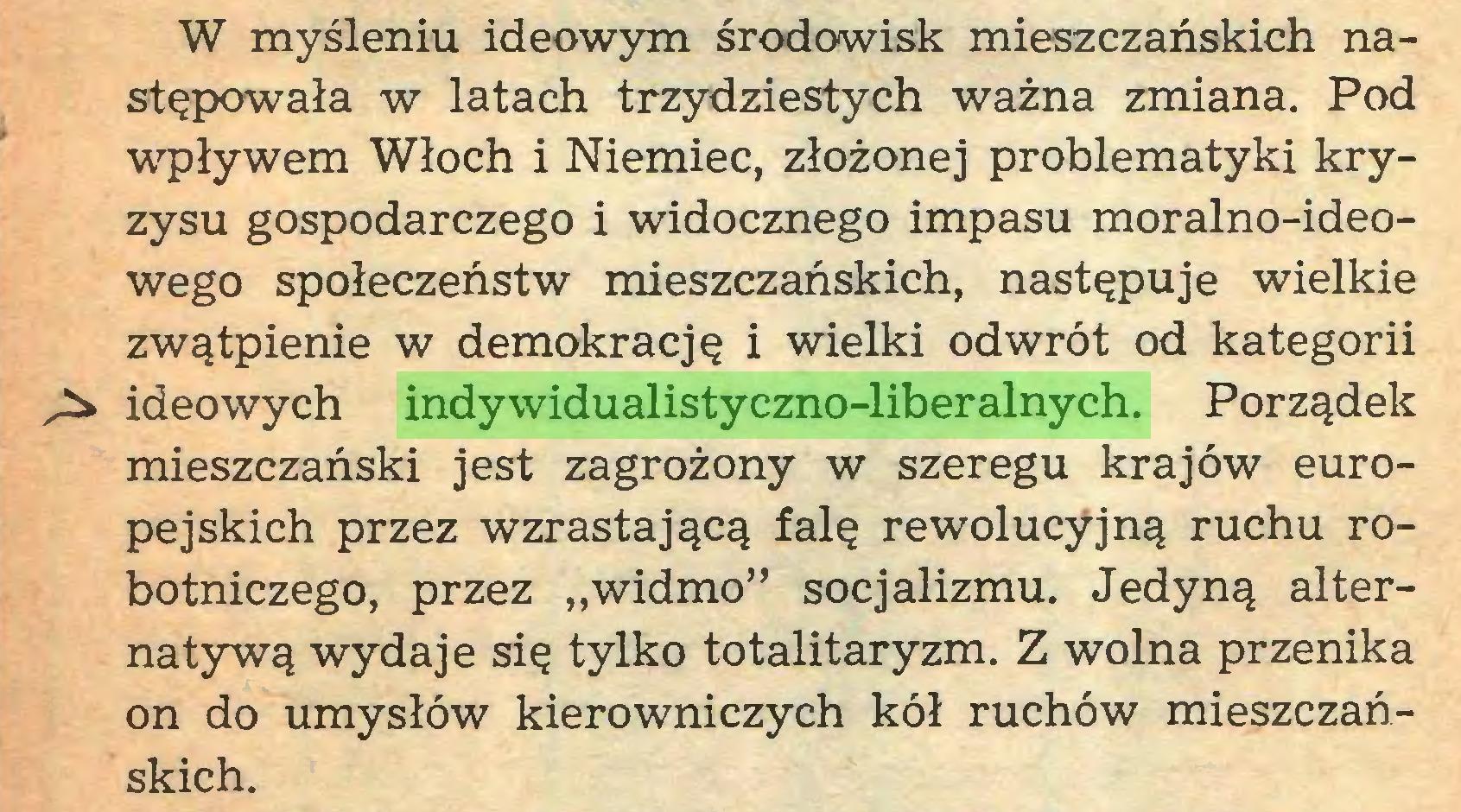 """(...) W myśleniu ideowym środowisk mieszczańskich następowała w latach trzydziestych ważna zmiana. Pod wpływem Włoch i Niemiec, złożonej problematyki kryzysu gospodarczego i widocznego impasu moralno-ideowego społeczeństw mieszczańskich, następuje wielkie zwątpienie w demokrację i wielki odwrót od kategorii ^ ideowych indywidualistyczno-liberalnych. Porządek mieszczański jest zagrożony w szeregu krajów europejskich przez wzrastającą falę rewolucyjną ruchu robotniczego, przez """"widmo"""" socjalizmu. Jedyną alternatywą wydaje się tylko totalitaryzm. Z wolna przenika on do umysłów kierowniczych kół ruchów mieszczańskich..."""