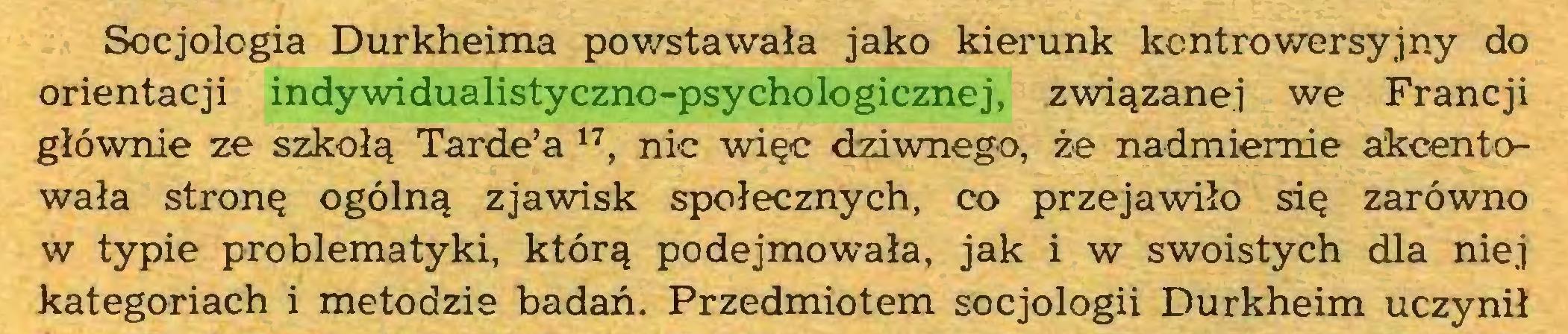 (...) Socjologia Durkheima powstawała jako kierunk kontrowersyjny do orientacji indywidualistyczno-psychologicznej, związanej we Francji głównie ze szkołą Tarde'a 17, nic więc dziwnego, że nadmiernie akcentowała stronę ogólną zjawisk społecznych, co przejawiło się zarówno w typie problematyki, którą podejmowała, jak i w swoistych dla niej kategoriach i metodzie badań. Przedmiotem socjologii Durkheim uczynił...