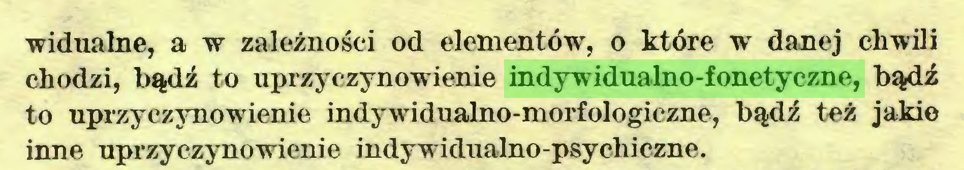 (...) widualne, a w zależności od elementów, o które w danej chwili chodzi, bądź to uprzyczynowienie indywidualno-fonetyczne, bądź to uprzyczynowienie indywidualno-morfologiczne, bądź też jakie inne uprzyczynowienie indywidualno-psychiczne...