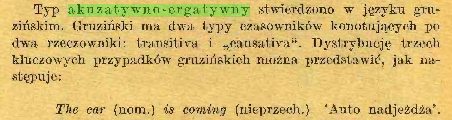 """(...) Typ akuzatywno-ergatywny stwierdzono w językn gruzińskim. Gruziński ma dwa typy czasowników konotującycb po dwa rzeczowniki: transitiva i """"causativa"""". Dystrybucję trzech kluczowych przypadków gruzińskich można przedstawić, jak następuje: The car (nom.) is coming (nieprzech.) 'Auto nadjeżdża'..."""