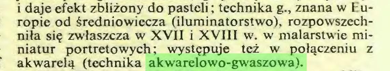 (...) i daje efekt zbliżony do pasteli; technika g., znana w Europie od średniowiecza (iluminatorstwo), rozpowszechniła się zwłaszcza w XVII i XVIII w. w malarstwie miniatur portretowych; występuje też w połączeniu z akwarelą (technika akwarelowo-gwaszowa)...