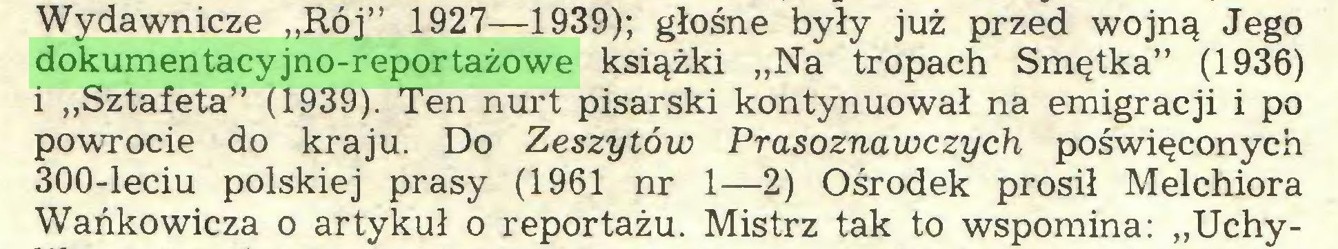 """(...) Wydawnicze """"Rój"""" 1927—1939); głośne były już przed wojną Jego dokumentacyjno-reportażowe książki """"Na tropach Smętka"""" (1936) 1 """"Sztafeta"""" (1939). Ten nurt pisarski kontynuował na emigracji i po powTOcie do kraju. Do Zeszytów Prasoznawczych poświęconych 300-leciu polskiej prasy (1961 nr 1—2) Ośrodek prosił Melchiora Wańkowicza o artykuł o reportażu. Mistrz tak to wspomina: """"Uchy..."""