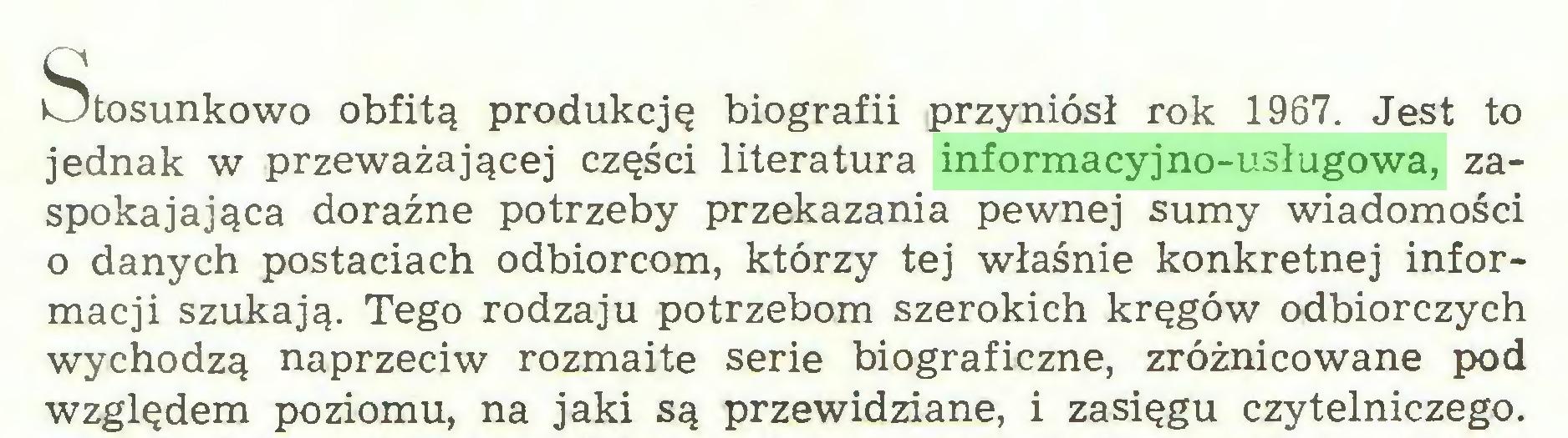 (...) Q kJtosunkowo obfitą produkcję biografii przyniósł rok 1967. Jest to jednak w przeważającej części literatura informacyjno-usługowa, zaspokajająca doraźne potrzeby przekazania pewnej sumy wiadomości o danych postaciach odbiorcom, którzy tej właśnie konkretnej informacji szukają. Tego rodzaju potrzebom szerokich kręgów odbiorczych wychodzą naprzeciw rozmaite serie biograficzne, zróżnicowane pod względem poziomu, na jaki są przewidziane, i zasięgu czytelniczego...