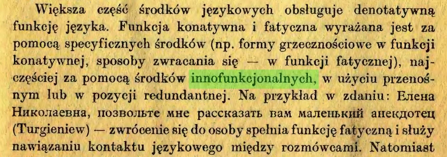 (...) Większa część środków językowych obsługuje denotatywną funkcję języka. Funkcja konatywna i fatyczna wyrażana jest za pomocą specyficznych środków (np. formy grzecznościowe w funkcji konatywnej, sposoby zwracania się — w funkcji fatycznej), najczęściej za pomocą środków innofunkcjonalnych, w użyciu przenośnym lub w pozycji redundantnej. Na przykład w zdaniu: EjieHa HuKOJiaeBHa, no3BOJibTe mhc paccKa3aTi> BaM MajieuŁKHił aneK^oTep (Turgieniew) — zwrócenie się do osoby spehiia funkcję fatyczną i służy nawiązaniu kontaktu językowego między rozmówcami. Natomiast...