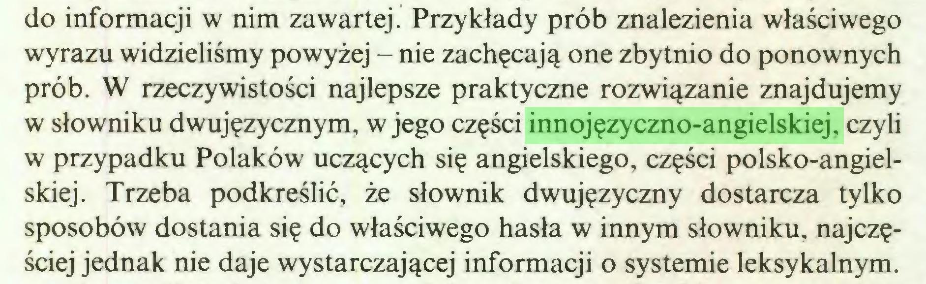 (...) do informacji w nim zawartej. Przykłady prób znalezienia właściwego wyrazu widzieliśmy powyżej - nie zachęcają one zbytnio do ponownych prób. W rzeczywistości najlepsze praktyczne rozwiązanie znajdujemy w słowniku dwujęzycznym, w jego części innojęzyczno-angielskiej, czyli w przypadku Polaków uczących się angielskiego, części polsko-angielskiej. Trzeba podkreślić, że słownik dwujęzyczny dostarcza tylko sposobów dostania się do właściwego hasła w innym słowniku, najczęściej jednak nie daje wystarczającej informacji o systemie leksykalnym...
