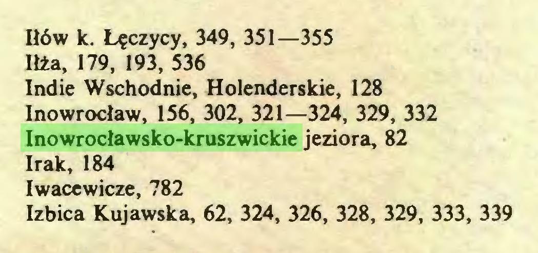(...) Iłów k. Łęczycy, 349, 351—355 Iłża, 179, 193, 536 Indie Wschodnie, Holenderskie, 128 Inowrocław, 156, 302, 321—324, 329, 332 Inowrocławsko-kruszwickie jeziora, 82 Irak, 184 Iwacewicze, 782 Izbica Kujawska, 62, 324, 326, 328, 329, 333, 339...