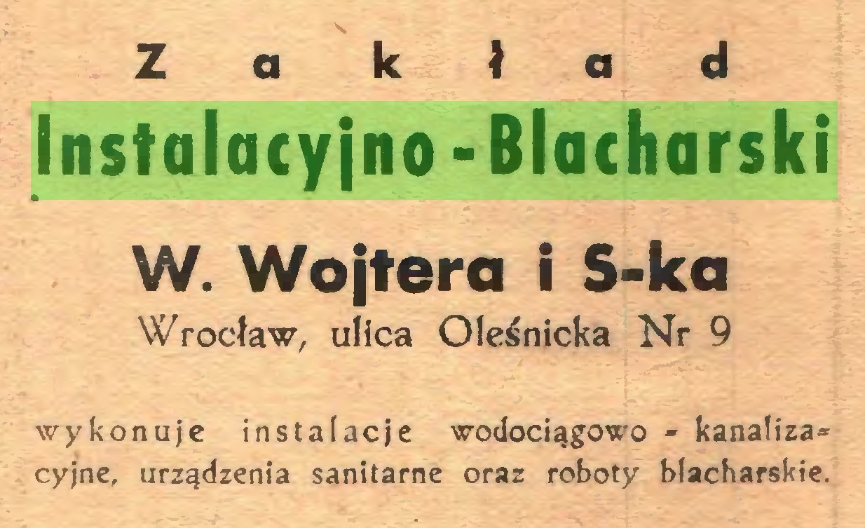 (...) Za kład Instalacyjno-Blacharski W. Wojtera i S-ka Wrocław, ulica Oleśnicka Nr 9 wykonuje instalacje wodociągowo - kanaliza® cyjne, urządzenia sanitarne oraz roboty blacharskie...