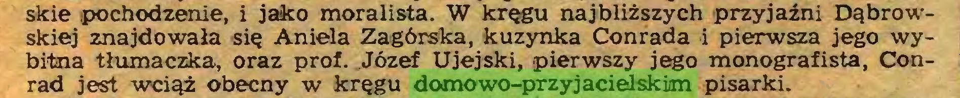 (...) skie ¡pochodzenie, i jako moralista. W kręgu najbliższych przyjaźni Dąbrowskiej znajdowała się Aniela Zagórska, kuzynka Conrada i pierwsza jego wybitna tłumaczka, oraz prof. Józef Ujejski, pierwszy jego monografista, Conrad jest wciąż obecny w kręgu domowo-przyjacielskim pisarki...