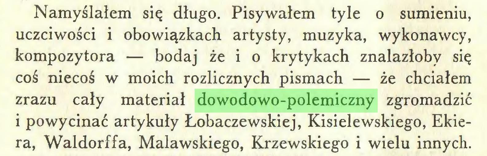 (...) Namyślałem się długo. Pisywałem tyle o sumieniu, uczciwości i obowiązkach artysty, muzyka, wykonawcy, kompozytora — bodaj że i o krytykach znalazłoby się coś niecoś w moich rozlicznych pismach — że chciałem zrazu cały materiał dowodowo-polemiczny zgromadzić 1 powycinać artykuły Łobaczewskiej, Kisielewskiego, Ekiera, Waldorffa, Malawskiego, Krzewskiego i wielu innych...