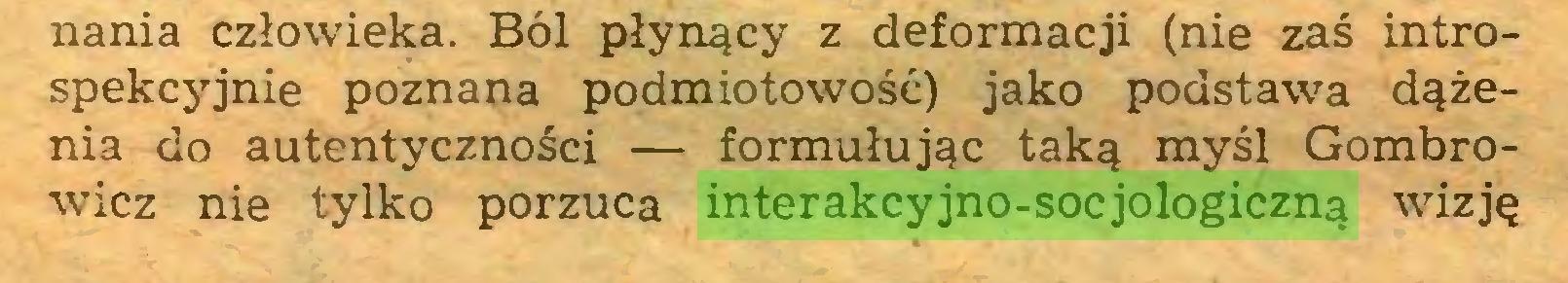 (...) nania człowieka. Ból płynący z deformacji (nie zaś introspekcyjnie poznana podmiotowość) jako podstawa dążenia do autentyczności — formułując taką myśl Gombrowicz nie tylko porzuca interakcyjno-socjologiczną wizję...