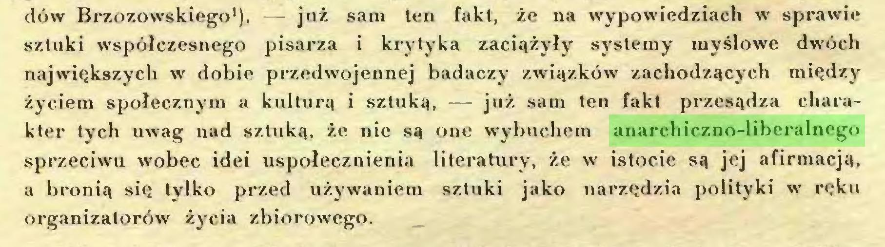 (...) dów Brzozowskiego1). — już sam ten fakt, że na wypowiedziach w sprawie sztuki współczesnego pisarza i krytyka zaciążyły systemy myślowe dwóch największych w dobie przedwojennej badaczy związków zachodzących między życiem społecznym a kulturą i sztuką, — już sam ten fakt przesądza charakter tych uwag nad sztuką, że nie są one wybuchem anarchiczno-liberalnego sprzeciwu wobec idei uspołecznienia literatury, że w istocie są jej afirmacją, a bronią się tylko przed używaniem sztuki jako narzędzia polityki w ręku organizatorów życia zbiorowego...