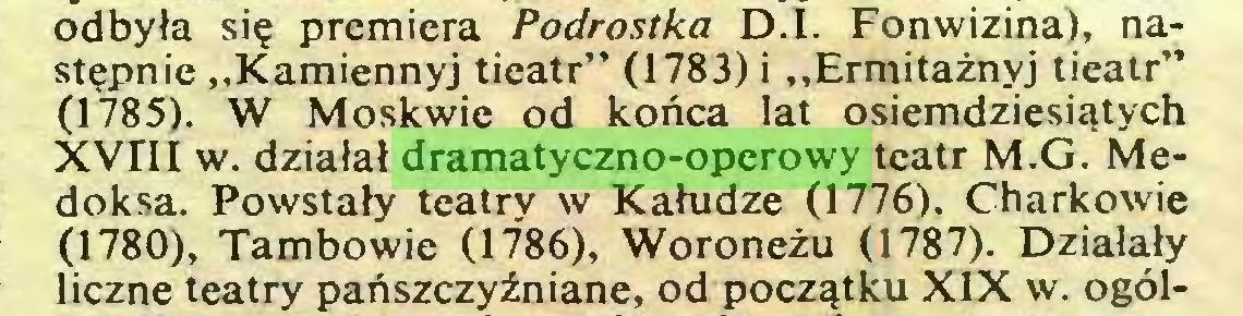 """(...) odbyła się premiera Podrostka D.l. Fonwizina), następnie """"Kamiennyj tieatr"""" (1783) i """"Ermitażnyj tieatr"""" (1785). W Moskwie od końca lat osiemdziesiątych XVIII w. działał dramatyczno-operowy teatr M.G. Medoksa. Powstały teatry w Kałudze (1776). Charkowie (1780), Tambowie (1786), Woroneżu (1787). Działały liczne teatry pańszczyźniane, od początku XIX w. ogól..."""