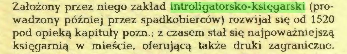 (...) Założony przez niego zakład introligatorsko-księgarski (prowadzony później przez spadkobierców) rozwijał się od 1520 pod opieką kapituły pozn.; z czasem stał się najpoważniejszą księgarnią w mieście, oferującą także druki zagraniczne...