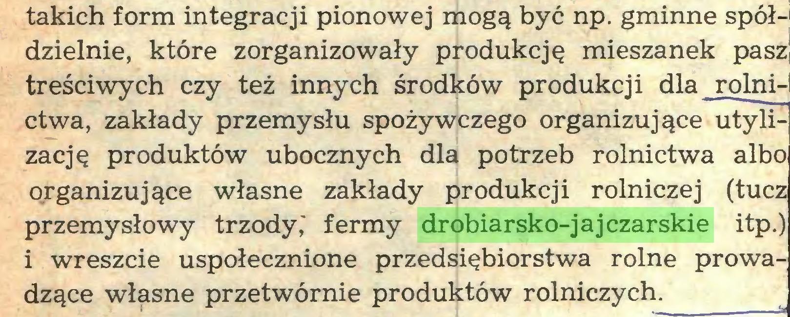 (...) takich form integracji pionowej mogą być np. gminne spół-1 dzielnie, które zorganizowały produkcję mieszanek pasz] treściwych czy też innych środków produkcji dla rolni-' ctwa, zakłady przemysłu spożywczego organizujące utylizację produktów ubocznych dla potrzeb rolnictwa albo organizujące własne zakłady produkcji rolniczej (tucz przemysłowy trzody,' fermy drobiarsko-jajCzarskie itp.) i wreszcie uspołecznione przedsiębiorstwa rolne prowadzące własne przetwórnie produktów rolniczych...