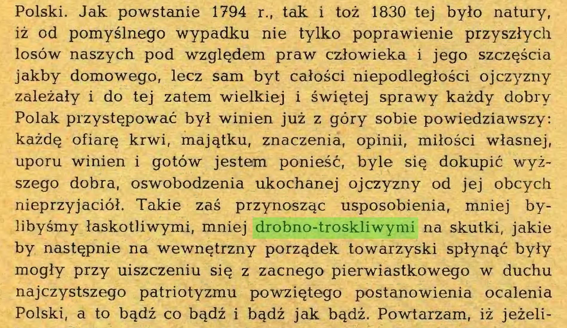 (...) Polski. Jak powstanie 1794 r., tak i toż 1830 tej było natury, iż od pomyślnego wypadku nie tylko poprawienie przyszłych losów naszych pod względem praw człowieka i jego szczęścia jakby domowego, lecz sam byt całości niepodległości ojczyzny zależały i do tej zatem wielkiej i świętej sprawy każdy dobry Polak przystępować był winien już z góry sobie powiedziawszy: każdę ofiarę krwi, majątku, znaczenia, opinii, miłości własnej, uporu winien i gotów jestem ponieść, byle się dokupić wyższego dobra, oswobodzenia ukochanej ojczyzny od jej obcych nieprzyjaciół. Takie zaś przynosząc usposobienia, mniej bylibyśmy łaskotliwymi, mniej drobno-troskliwymi na skutki, jakie by następnie na wewnętrzny porządek towarzyski spłynąć były mogły przy uiszczeniu się z zacnego pierwiastkowego w duchu najczystszego patriotyzmu powziętego postanowienia ocalenia Polski, a to bądź co bądź i bądź jak bądź. Powtarzam, iż jeżeli...