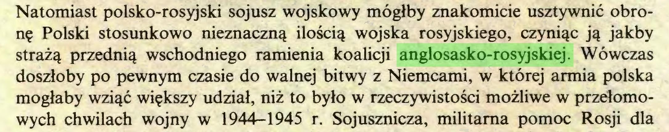 (...) Natomiast polsko-rosyjski sojusz wojskowy mógłby znakomicie usztywnić obronę Polski stosunkowo nieznaczną ilością wojska rosyjskiego, czyniąc ją jakby strażą przednią wschodniego ramienia koalicji anglosasko-rosyjskiej. Wówczas doszłoby po pewnym czasie do walnej bitwy z Niemcami, w której armia polska mogłaby wziąć większy udział, niż to było w rzeczywistości możliwe w przełomowych chwilach wojny w 1944-1945 r. Sojusznicza, militarna pomoc Rosji dla...