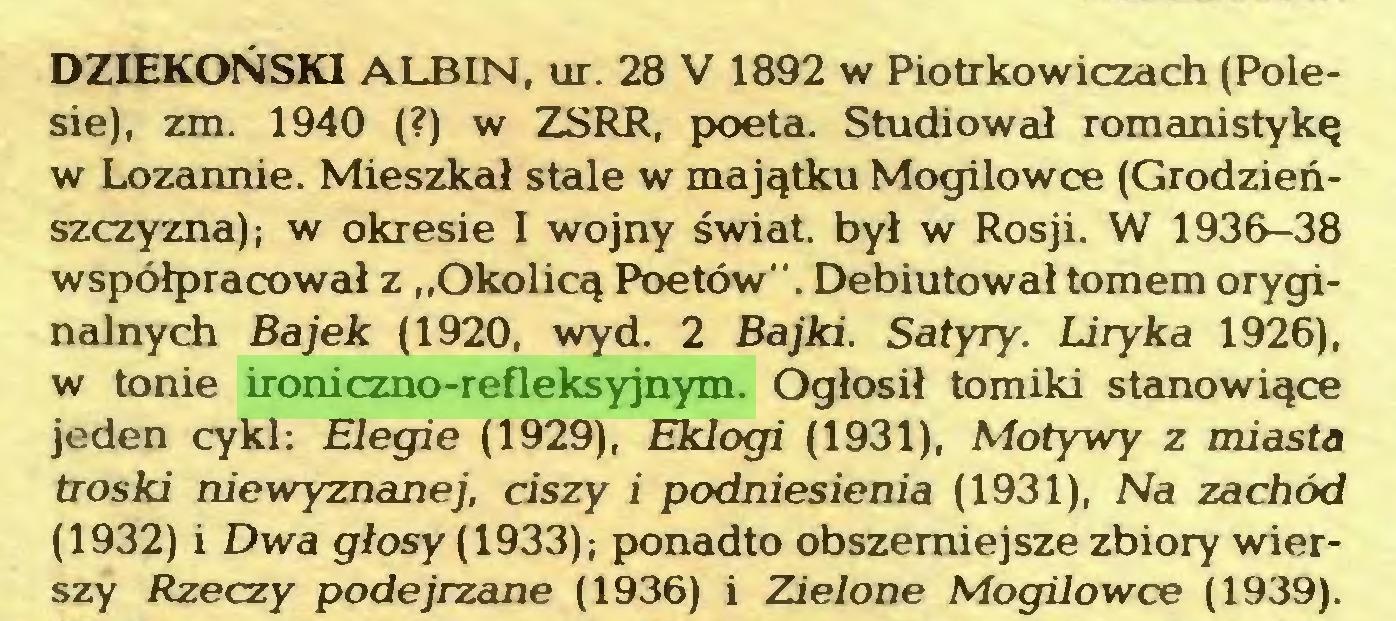 """(...) DZIEKOŃSKI ALBIN, ur. 28 V 1892 w Piotrkowiczach (Polesie), zm. 1940 (?) w ZSRR, poeta. Studiował romanistykę w Lozannie. Mieszkał stale w majątku Mogilowce (Grodzieńszczyzna); w okresie I wojny świat, był w Rosji. W 1936-38 współpracował z """"Okolicą Poetów"""". Debiutował tomem oryginalnych Bajek (1920, wyd. 2 Bajki. Satyry. Liryka 1926), w tonie ironiczno-refleksyjnym. Ogłosił tomiki stanowiące jeden cykl: Elegie (1929), Eklogi (1931), Motywy z miasta troski niewyznanej, ciszy i podniesienia (1931), Na zachód (1932) i Dwa głosy (1933); ponadto obszerniejsze zbiory wierszy Rzeczy podejrzane (1936) i Zielone Mogilowce (1939)..."""