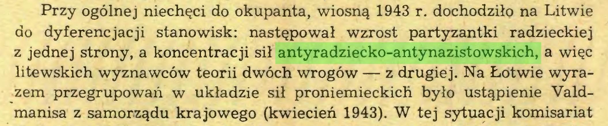 (...) Przy ogólnej niechęci do okupanta, wiosną 1943 r. dochodziło na Litwie do dyferencjacji stanowisk: następował wzrost partyzantki radzieckiej z jednej strony, a koncentracji sił antyradziecko-antynazistowskich, a więc litewskich wyznawców teorii dwóch wrogów — z drugiej. Na Łotwie wyrazem przegrupowań w układzie sił proniemieckich było ustąpienie Valdmanisa z samorządu krajowego (kwiecień 1943). W tej sytuacji komisariat...