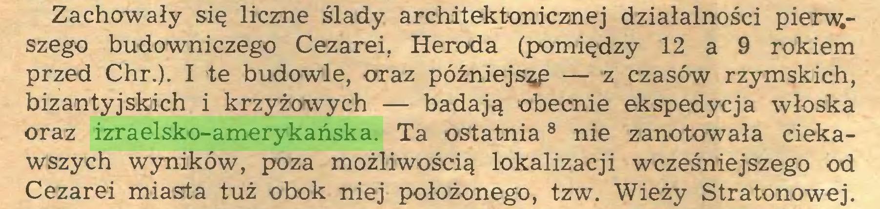 (...) Zachowały się liczne ślady architektonicznej działalności pierw.szego budowniczego Cezarei. Heroda (pomiędzy 12 a 9 rokiem przed Chr.). I te budowle, oraz późniejsze — z czasów rzymskich, bizantyjskich i krzyżowych — badają obecnie ekspedycja włoska oraz izraelsko-amerykańska. Ta ostatnia8 nie zanotowała ciekawszych wyników, poza możliwością lokalizacji wcześniejszego od Cezarei miasta tuż obok niej położonego, tzw. Wieży Stratonowej...