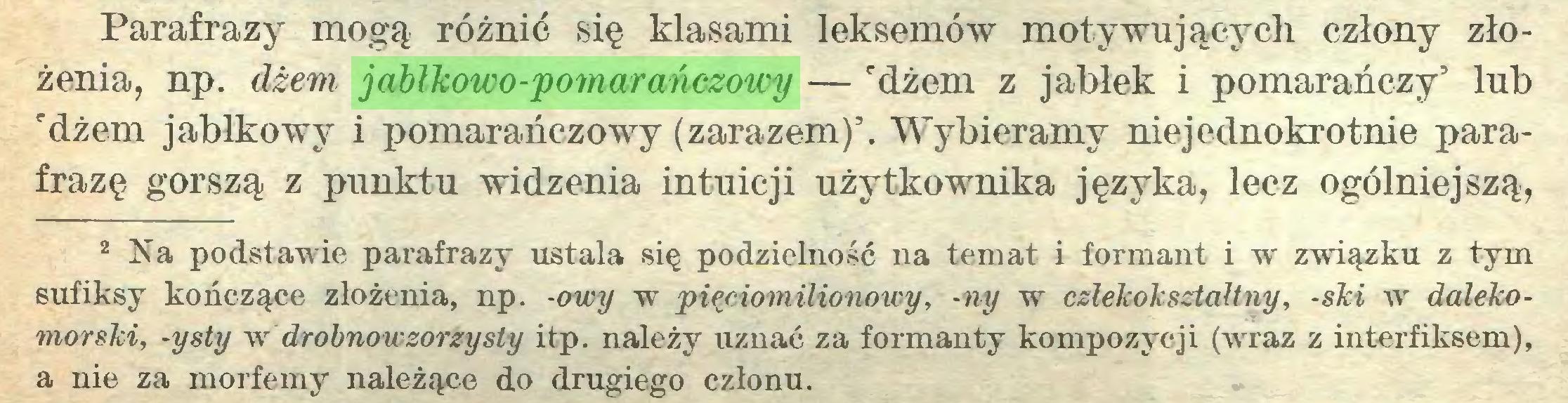 (...) Parafrazy mogą różnić się klasami leksemów motywujących człony złożenia, np. dżem jabłkowo-pomarańczowy — 'dżem z jabłek i pomarańczy' lub 'dżem jabłkowy i pomarańczowy (zarazem)'. Wybieramy niejednokrotnie parafrazę gorszą z punktu widzenia intuicji użytkownika języka, lecz ogólniejszą, 2 Na podstawie parafrazy ustala się podzielność na temat i formant i w związku z tym sufiksy kończące złożenia, np. -owy w pięciomilionowy, -ny w człekokształtny, -ski w dalekomorski, -ysty w drobnowzorzysty itp. należy uznać za formanty kompozycji (wraz z interfiksem), a nie za morfemy należące do drugiego członu...
