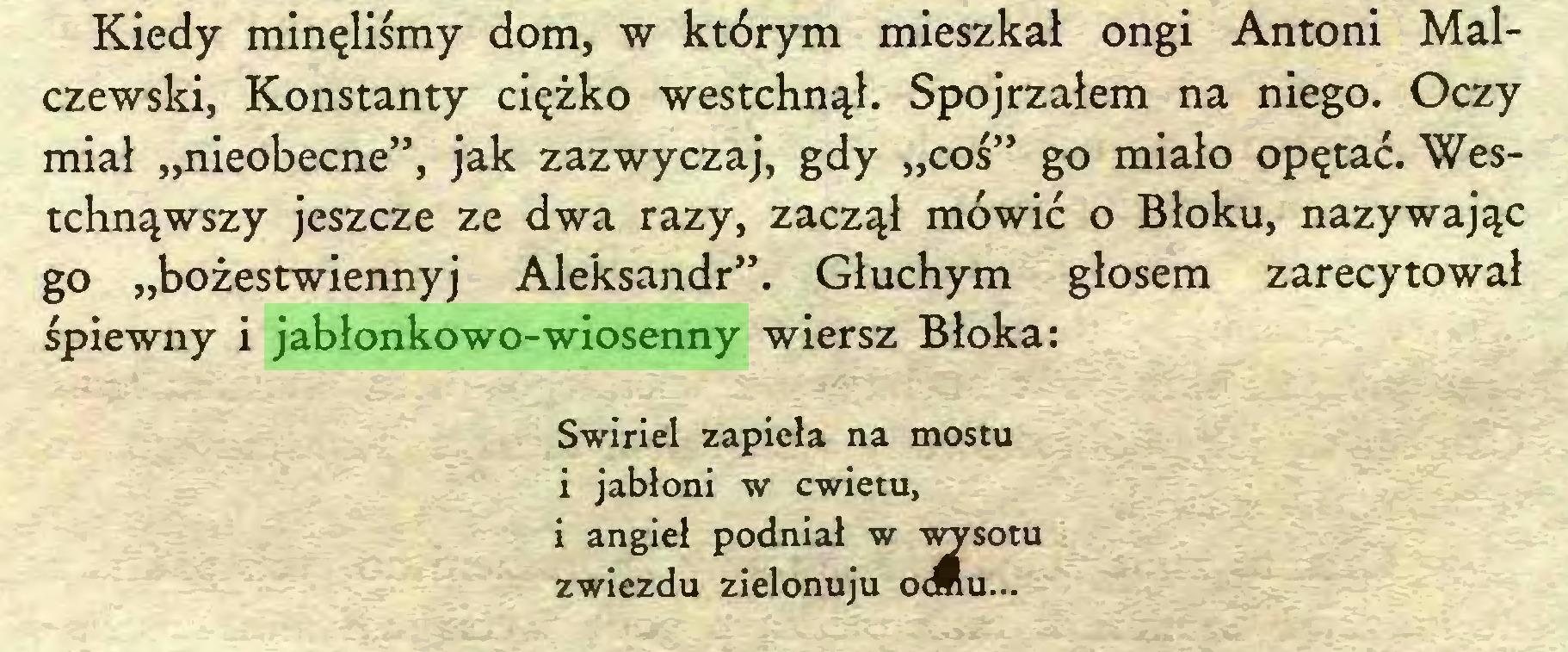 """(...) Kiedy minęliśmy dom, w którym mieszkał ongi Antoni Malczewski, Konstanty ciężko westchnął. Spojrzałem na niego. Oczy miał """"nieobecne"""", jak zazwyczaj, gdy """"coś"""" go miało opętać. Westchnąwszy jeszcze ze dwa razy, zaczął mówić o Błoku, nazywając go """"bożestwiennyj Aleksandr"""". Głuchym głosem zarecytował śpiewny i jabłonkowo-wiosenny wiersz Błoka: Swiriel zapięła na mostu i jabłoni w cwietu, i angieł podniał w wysotu zwiezdu zielonuju o<ttu..."""