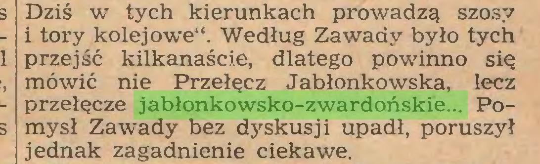 """(...) Dziś w tych kierunkach prowadzą szosy i tory kolejowe"""". Według Zawady było tych przejść kilkanaście, dlatego powinno się mówić nie Przełęcz Jabłonkowska, lecz przełęcze jabłonkowsko-zwardońskie... Pomysł Zawady bez dyskusji upadł, poruszył jednak zagadnienie ciekawe..."""