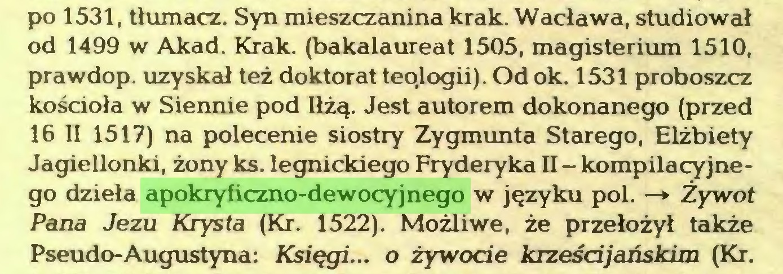 (...) po 1531, tłumacz. Syn mieszczanina krak. Wacława, studiował od 1499 w Akad. Krak. (bakalaureat 1505, magisterium 1510, prawdop. uzyskał też doktorat teologii). Od ok. 1531 proboszcz kościoła w Siennie pod Iłżą. Jest autorem dokonanego (przed 16 II 1517) na polecenie siostry Zygmunta Starego, Elżbiety Jagiellonki, żony ks. legnickiego Fryderyka II - kompilacyjnego dzieła apokryficzno-dewocyjnego w języku poi. —* Żywot Pana Jezu Kiysta (Kr. 1522). Możliwe, że przełożył także Pseudo-Augustyna: Księgi... o żywocie krześdjaóskim (Kr...