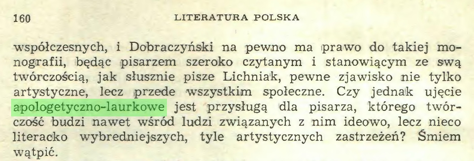 (...) 160 LITERATURA POLSKA współczesnych, i Dobraczyński na pewno ma prawo do takiej monografii, będąc pisarzem szeroko czytanym i stanowiącym ze swą twórczością, jak słusznie pisze Lichniak, pewne zjawisko nie tylko artystyczne, lecz przede wszystkim społeczne. Czy jednak ujęcie apologetyczno-laurkowe jest przysługą dla pisarza, którego twórczość budzi nawet wśród ludzi związanych z nim ideowo, lecz nieco literacko wybredniejszych, tyle artystycznych zastrzeżeń? Śmiem wątpić...