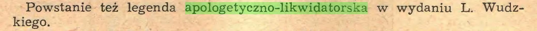 (...) Powstanie też legenda apologetyczno-likwidatorska w wydaniu L. Wudzkiego...