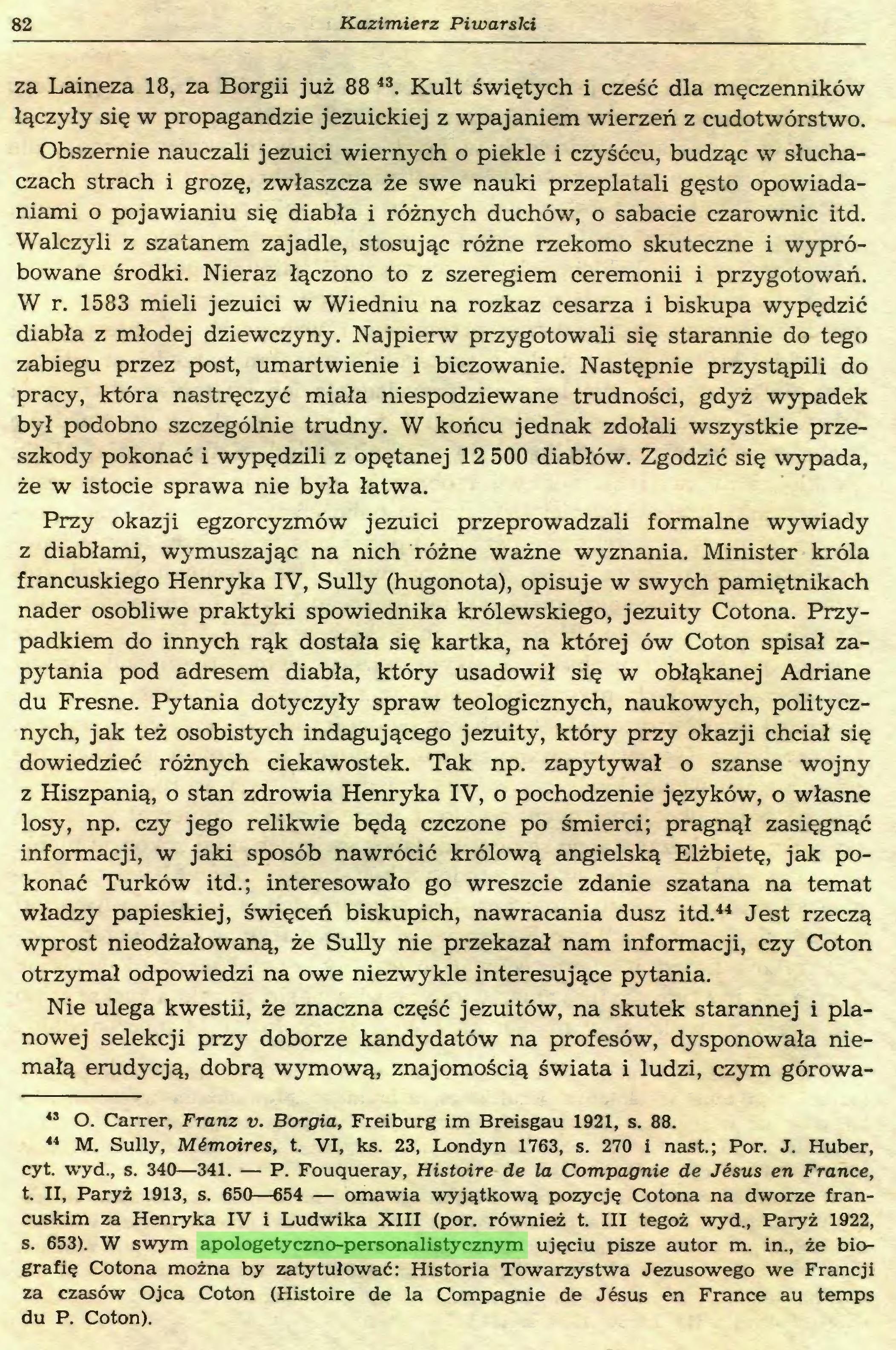 (...) 44 M. Sully, Mémoires, t. VI, ks. 23, Londyn 1763, s. 270 i nast.; Por. J. Huber, cyt. wyd., s. 340—341. — P. Fouqueray, Histoire de la Compagnie de Jésus en France, t. II, Paryż 1913, s. 650—654 — omawia wyjątkową pozycję Cotona na dworze francuskim za Henryka IV i Ludwika XIII (por. również t. III tegoż wyd., Paryż 1922, s. 653). W swym apologetyczno-personalistycznym ujęciu pisze autor m. in., że biografię Cotona można by zatytułować: Historia Towarzystwa Jezusowego we Francji za czasów Ojca Coton (Histoire de la Compagnie de Jésus en France au temps du P. Coton). Sobór trydencki i jezuici 83...