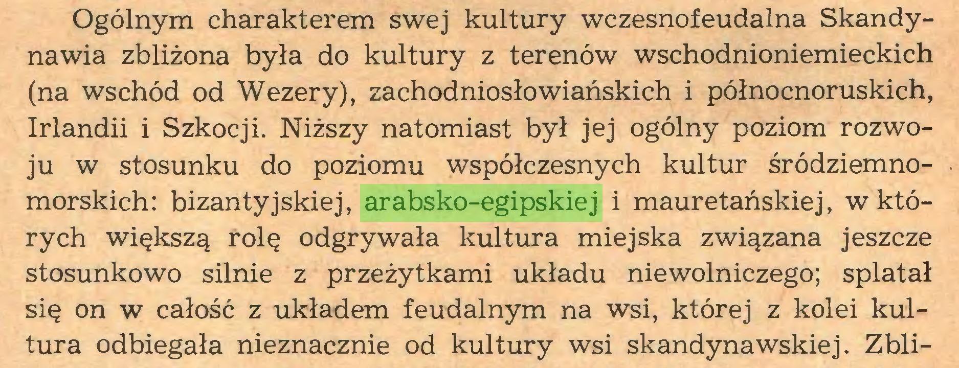 (...) Ogólnym charakterem swej kultury wczesnofeudalna Skandynawia zbliżona była do kultury z terenów wschodnioniemieckich (na wschód od Wezery), zachodniosłowiańskich i północnoruskich, Irlandii i Szkocji. Niższy natomiast był jej ogólny poziom rozwoju w stosunku do poziomu współczesnych kultur śródziemnomorskich: bizantyjskiej, arabsko-egipskiej i mauretańskiej, w których większą rolę odgrywała kultura miejska związana jeszcze stosunkowo silnie z przeżytkami układu niewolniczego; splatał się on w całość z układem feudalnym na wsi, której z kolei kultura odbiegała nieznacznie od kultury wsi skandynawskiej. Zbli...