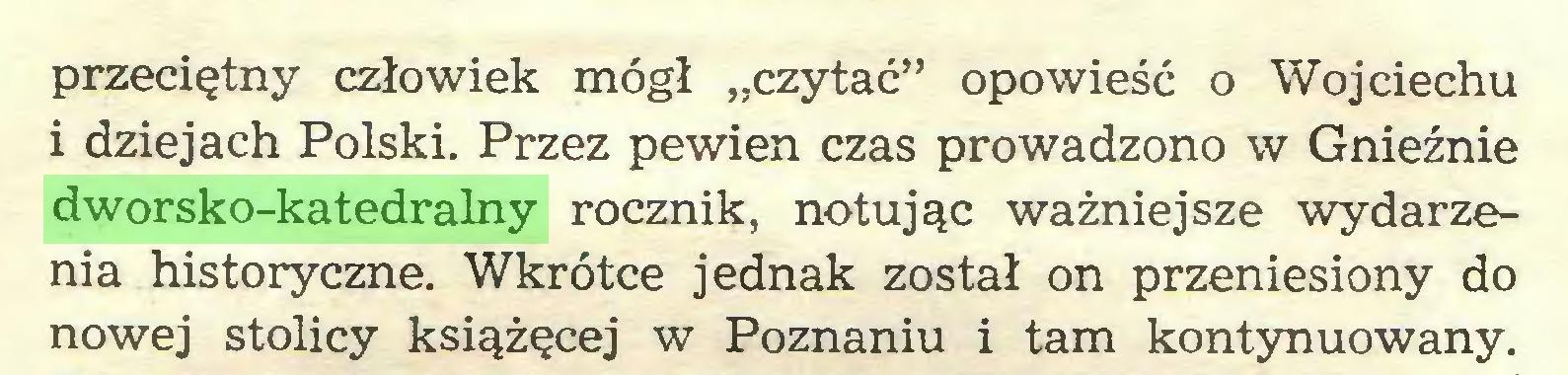 """(...) przeciętny człowiek mógł """"czytać"""" opowieść o Wojciechu i dziejach Polski. Przez pewien czas prowadzono w Gnieźnie dworsko-katedralny rocznik, notując ważniejsze wydarzenia historyczne. Wkrótce jednak został on przeniesiony do nowej stolicy książęcej w Poznaniu i tam kontynuowany..."""