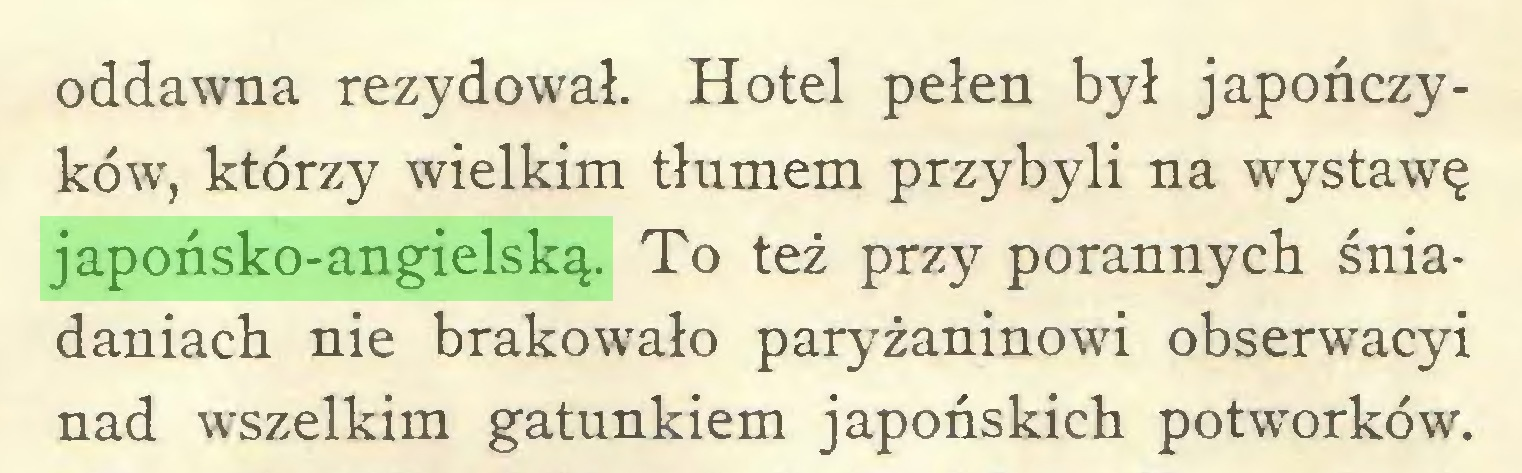 (...) oddawna rezydował. Hotel pełen był japończyków, którzy wielkim tłumem przybyli na wystawę japońsko-angielską. To też przy porannych śniadaniach nie brakowało paryżaninowi obserwacyi nad wszelkim gatunkiem japońskich potworków...