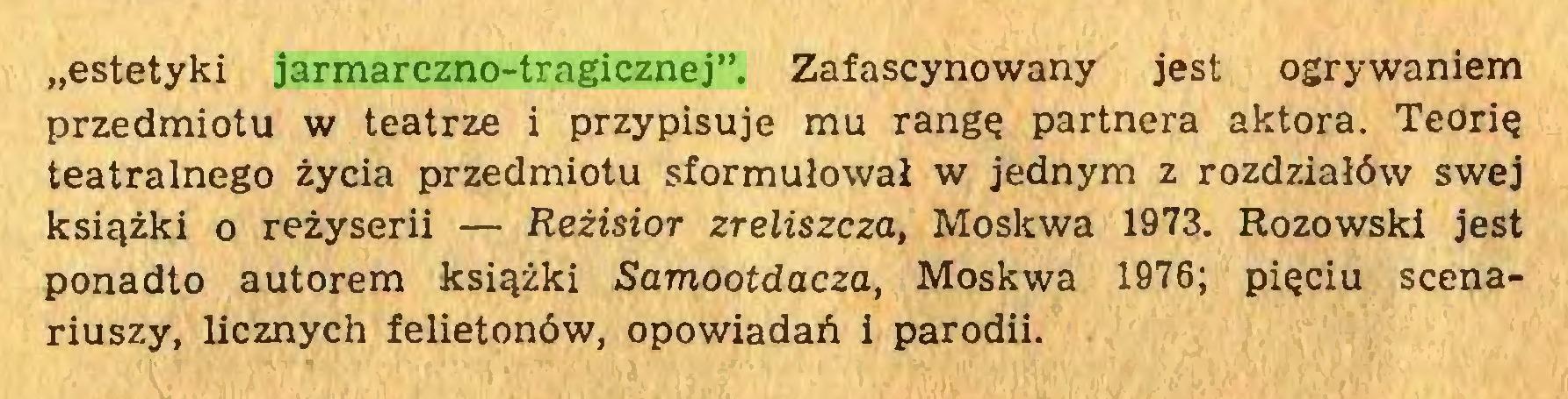 """(...) """"estetyki jarmarczno-tragicznej"""". Zafascynowany jest ogrywaniem przedmiotu w teatrze i przypisuje mu rangę partnera aktora. Teorię teatralnego życia przedmiotu sformułował w jednym z rozdziałów swej książki o reżyserii — Reżisior zreliszcza, Moskwa 1973. Rozowski jest ponadto autorem książki Samootdacza, Moskwa 1976; pięciu scenariuszy, licznych felietonów, opowiadań i parodii..."""